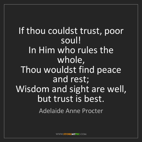 Adelaide Anne Procter: If thou couldst trust, poor soul!   In Him who rules...