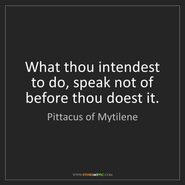 Pittacus of Mytilene: What thou intendest to do, speak not of before thou doest...
