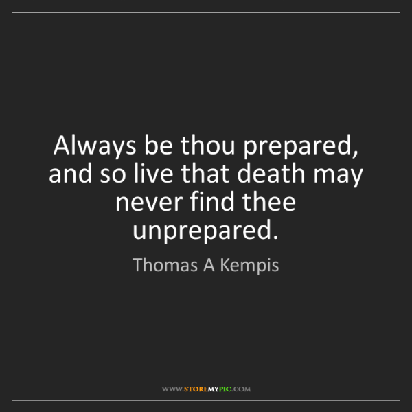 Thomas A Kempis: Always be thou prepared, and so live that death may never...