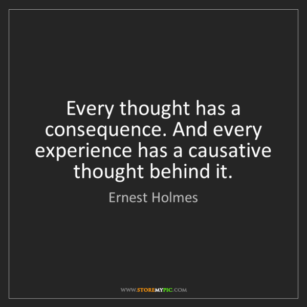 Ernest Holmes: Every thought has a consequence. And every experience...