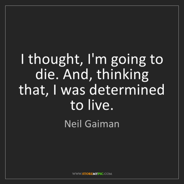 Neil Gaiman: I thought, I'm going to die. And, thinking that, I was...