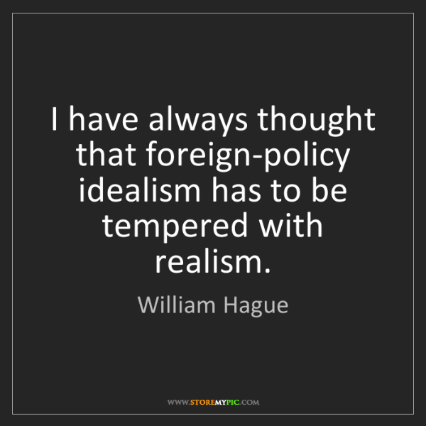 William Hague: I have always thought that foreign-policy idealism has...
