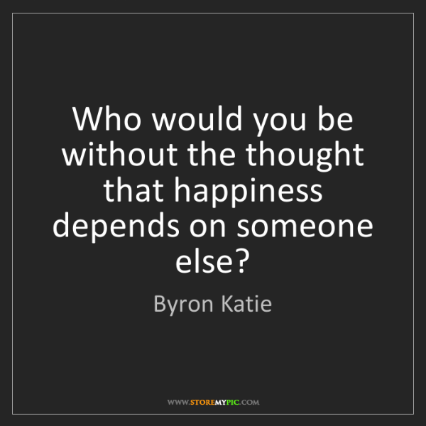 Byron Katie: Who would you be without the thought that happiness depends...