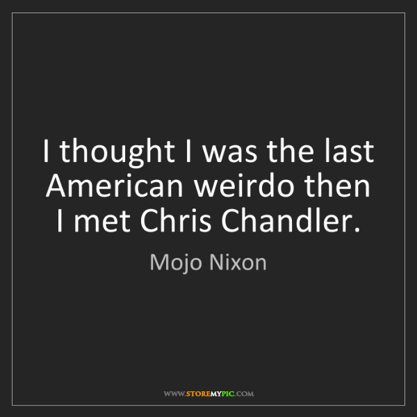 Mojo Nixon: I thought I was the last American weirdo then I met Chris...