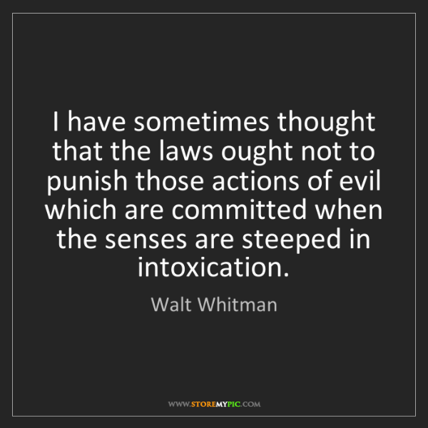 Walt Whitman: I have sometimes thought that the laws ought not to punish...