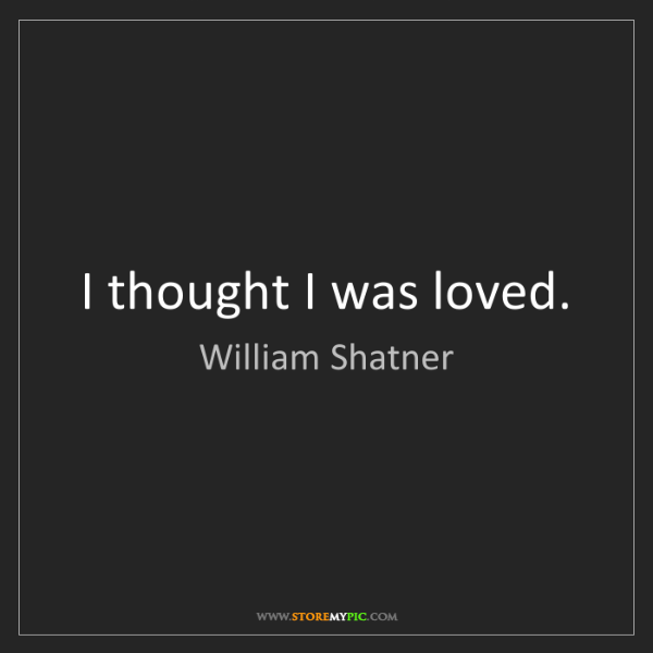 William Shatner: I thought I was loved.