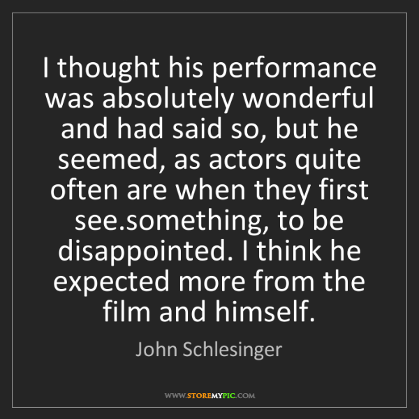 John Schlesinger: I thought his performance was absolutely wonderful and...