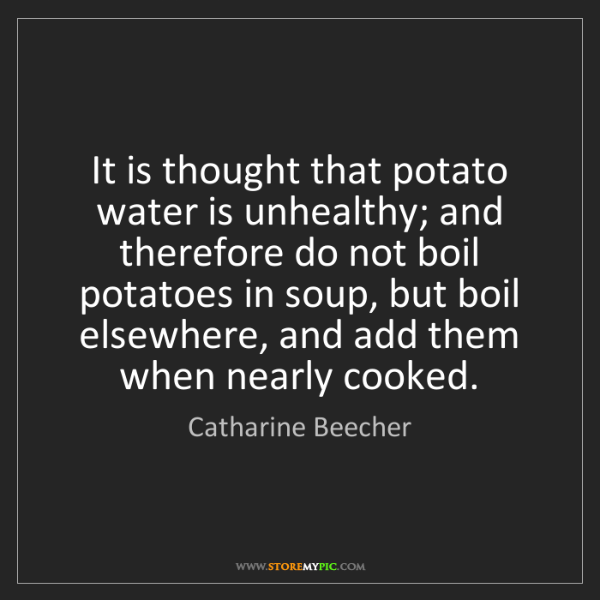 Catharine Beecher: It is thought that potato water is unhealthy; and therefore...