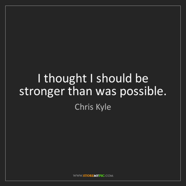 Chris Kyle: I thought I should be stronger than was possible.