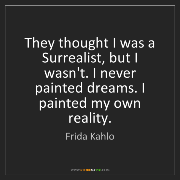 Frida Kahlo: They thought I was a Surrealist, but I wasn't. I never...
