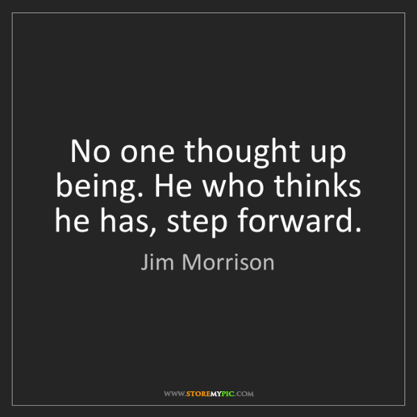Jim Morrison: No one thought up being. He who thinks he has, step forward.