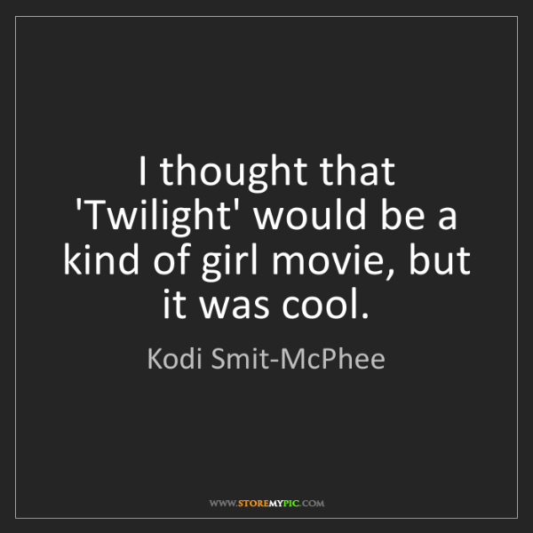 Kodi Smit-McPhee: I thought that 'Twilight' would be a kind of girl movie,...