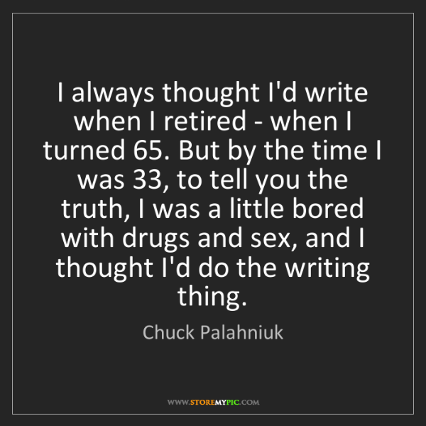Chuck Palahniuk: I always thought I'd write when I retired - when I turned...