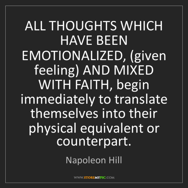 Napoleon Hill: ALL THOUGHTS WHICH HAVE BEEN EMOTIONALIZED, (given feeling)...