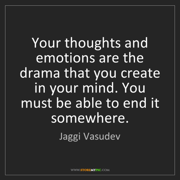Jaggi Vasudev: Your thoughts and emotions are the drama that you create...