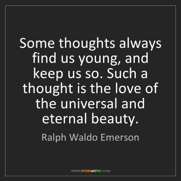 Ralph Waldo Emerson: Some thoughts always find us young, and keep us so. Such...