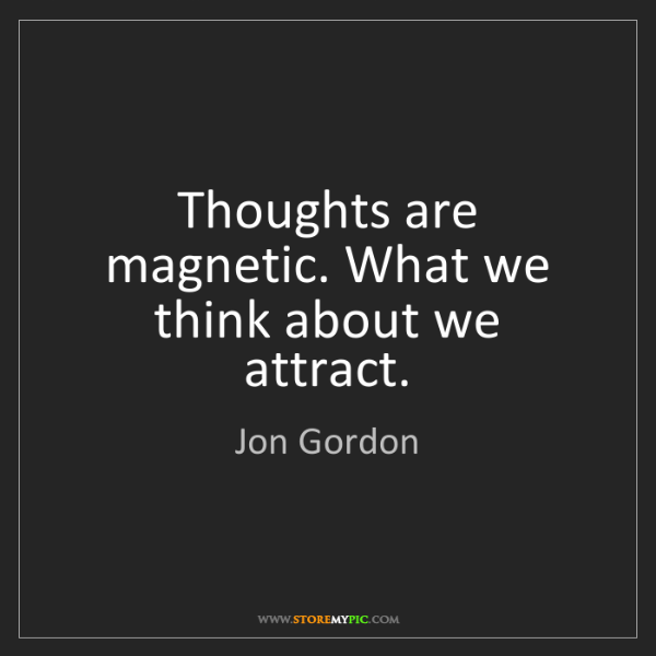 Jon Gordon: Thoughts are magnetic. What we think about we attract.