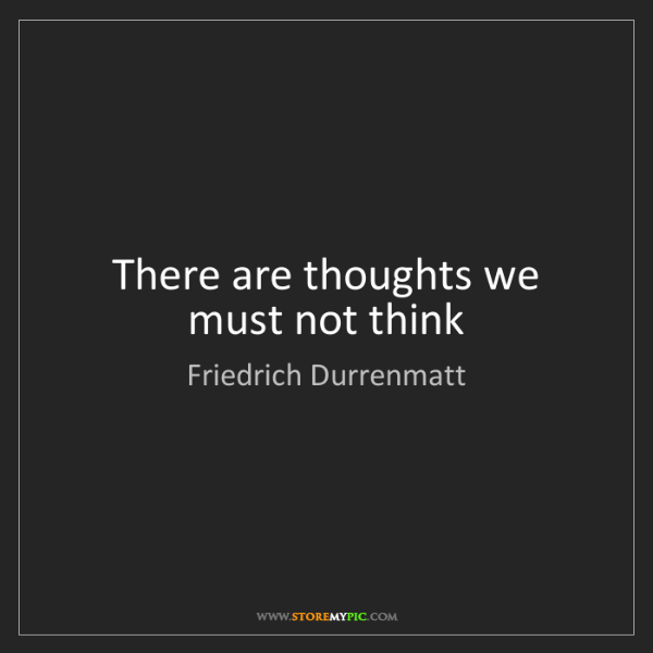 Friedrich Durrenmatt: There are thoughts we must not think