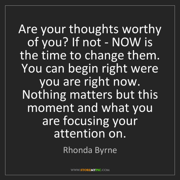 Rhonda Byrne: Are your thoughts worthy of you? If not - NOW is the...