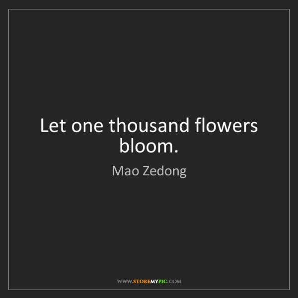 Mao Zedong: Let one thousand flowers bloom.