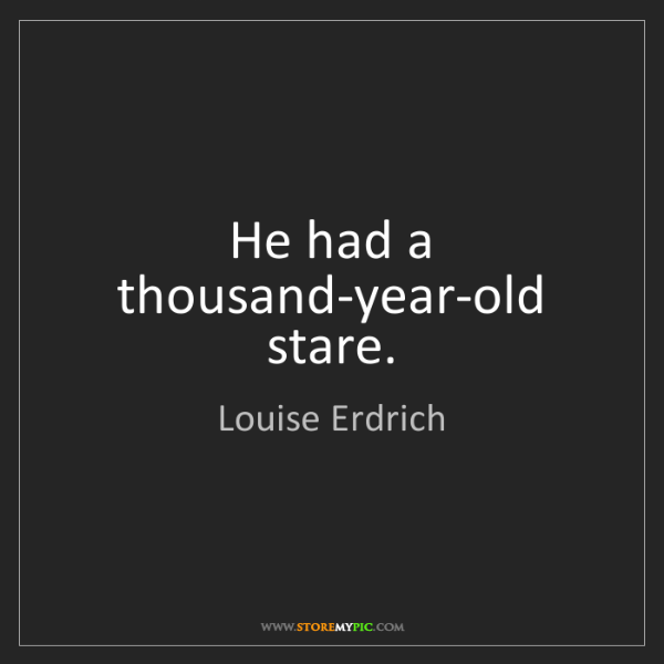 Louise Erdrich: He had a thousand-year-old stare.