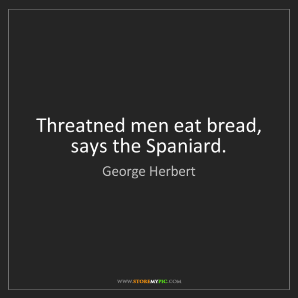 George Herbert: Threatned men eat bread, says the Spaniard.