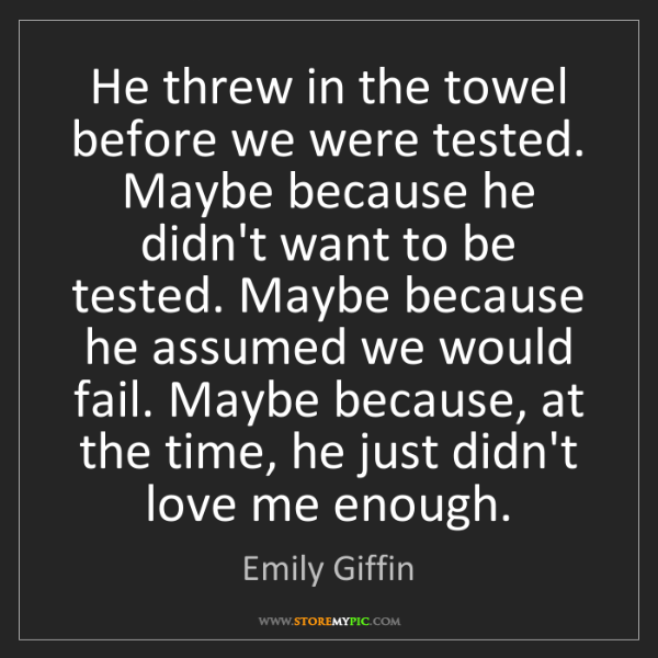 Emily Giffin: He threw in the towel before we were tested. Maybe because...