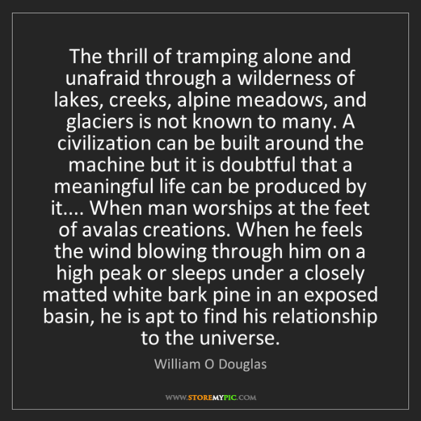 William O Douglas: The thrill of tramping alone and unafraid through a wilderness...