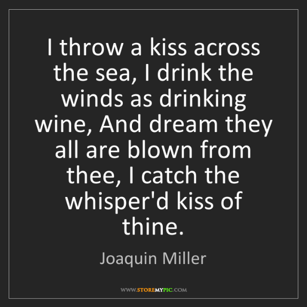 Joaquin Miller: I throw a kiss across the sea, I drink the winds as drinking...