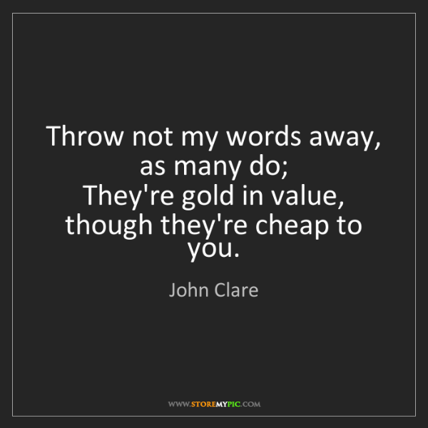 John Clare: Throw not my words away, as many do;   They're gold in...