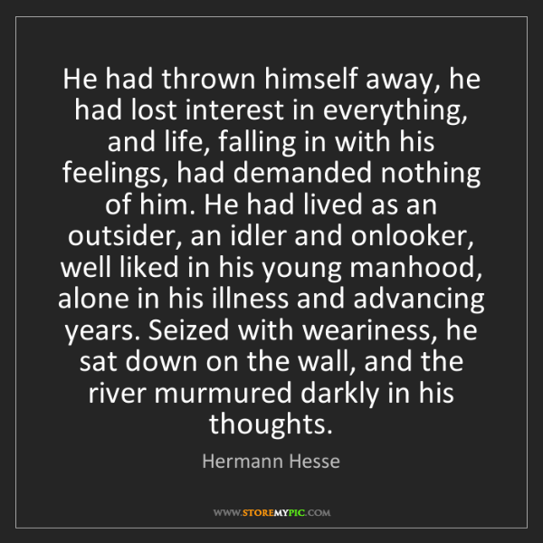 Hermann Hesse: He had thrown himself away, he had lost interest in everything,...