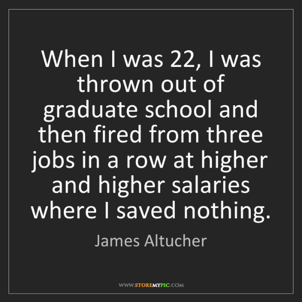 James Altucher: When I was 22, I was thrown out of graduate school and...