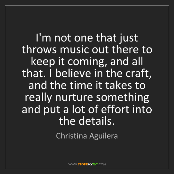 Christina Aguilera: I'm not one that just throws music out there to keep...