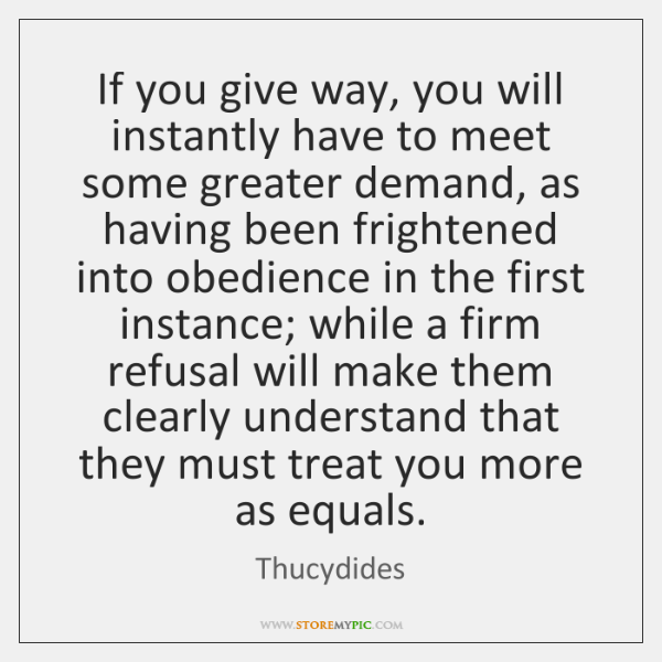 If you give way, you will instantly have to meet some greater ...