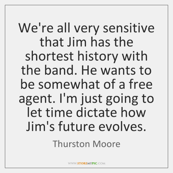 We're all very sensitive that Jim has the shortest history with the ...