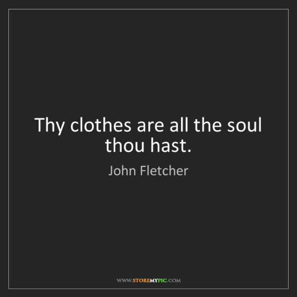 John Fletcher: Thy clothes are all the soul thou hast.