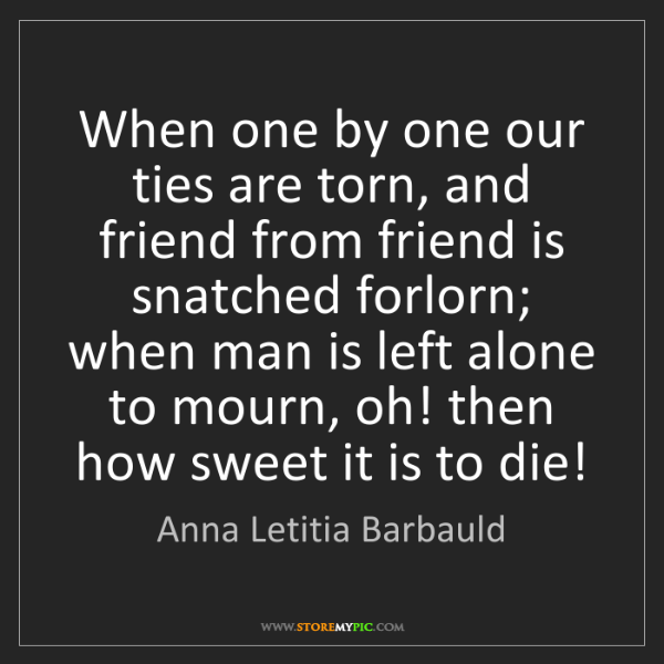 Anna Letitia Barbauld: When one by one our ties are torn, and friend from friend...