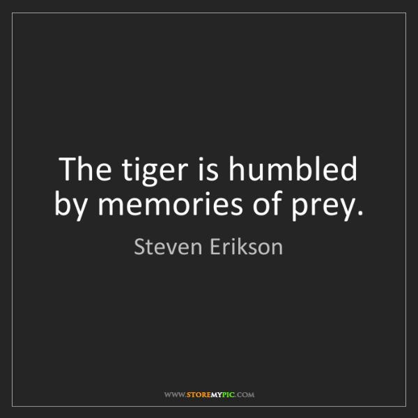 Steven Erikson: The tiger is humbled by memories of prey.