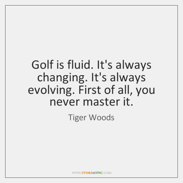 Golf is fluid. It's always changing. It's always evolving. First of all, ...