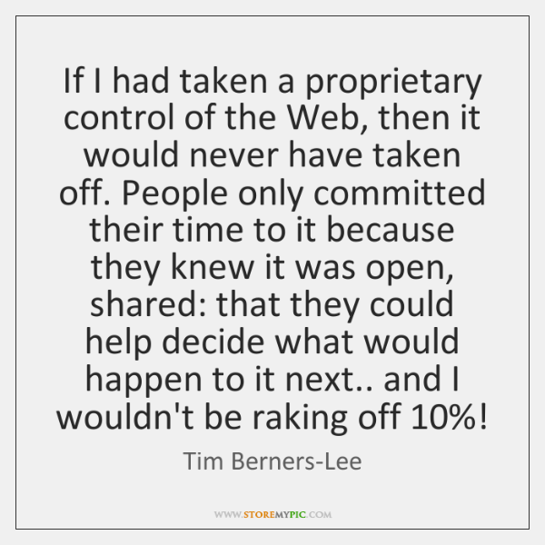 If I had taken a proprietary control of the Web, then it ...