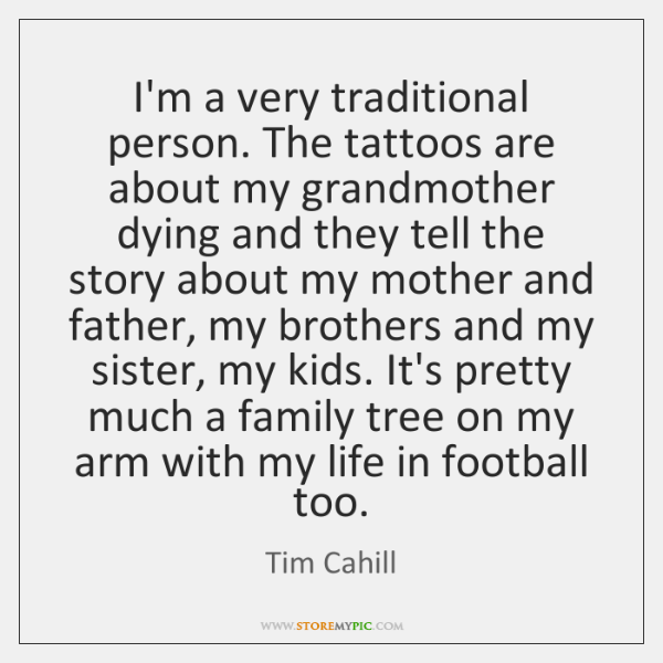 I'm a very traditional person. The tattoos are about my grandmother dying ...