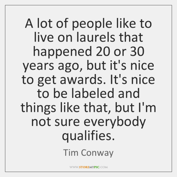 A lot of people like to live on laurels that happened 20 or 30 ...