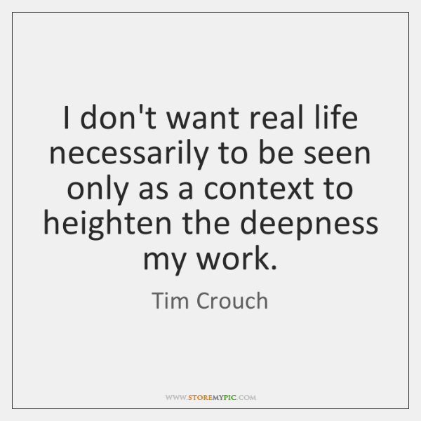 I don't want real life necessarily to be seen only as a ...