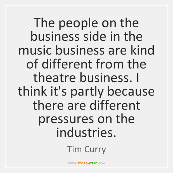 The people on the business side in the music business are kind ...
