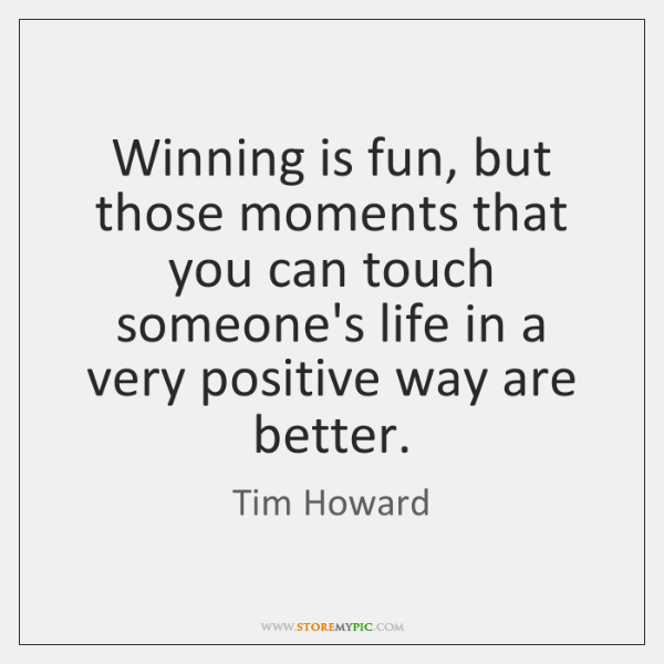 Winning is fun, but those moments that you can touch someone's life ...