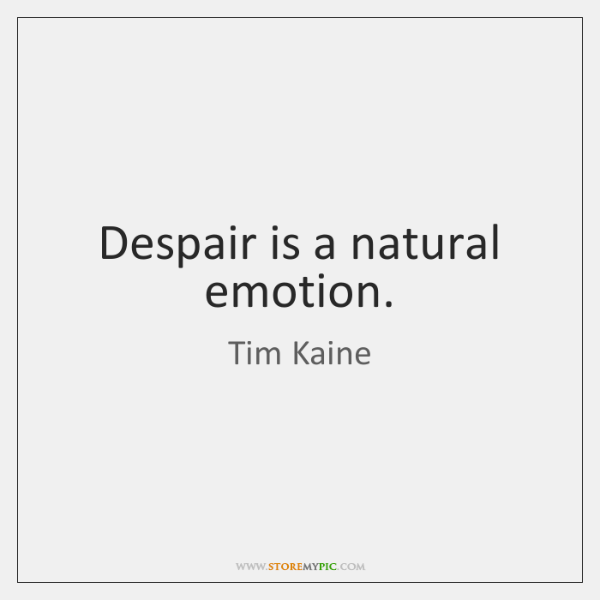 Despair is a natural emotion.