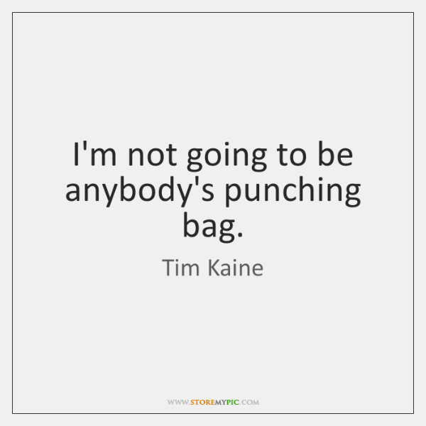 I'm not going to be anybody's punching bag.