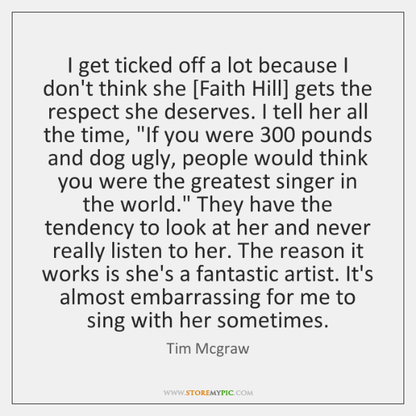 I get ticked off a lot because I don't think she [Faith ...