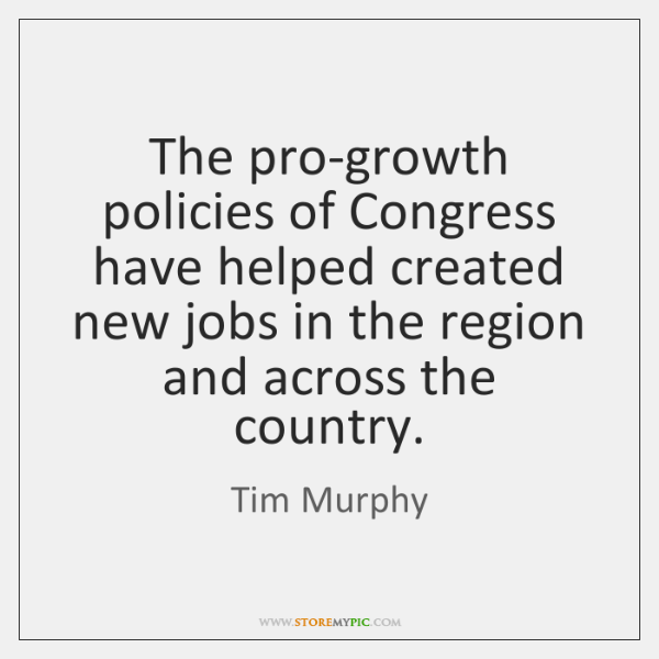 The pro-growth policies of Congress have helped created new jobs in the ...