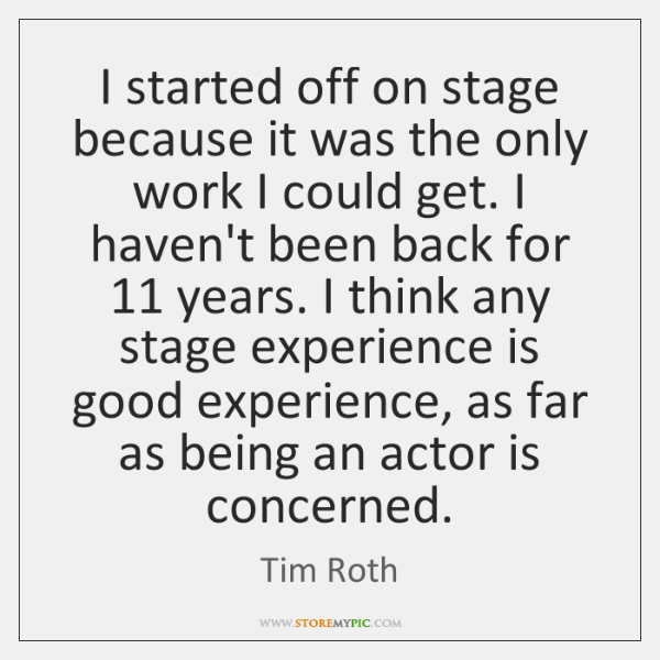 I started off on stage because it was the only work I ...